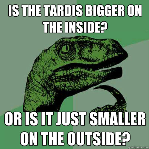 Is the tardis bigger on the inside?  Or is it just smaller on the outside?   Philosoraptor