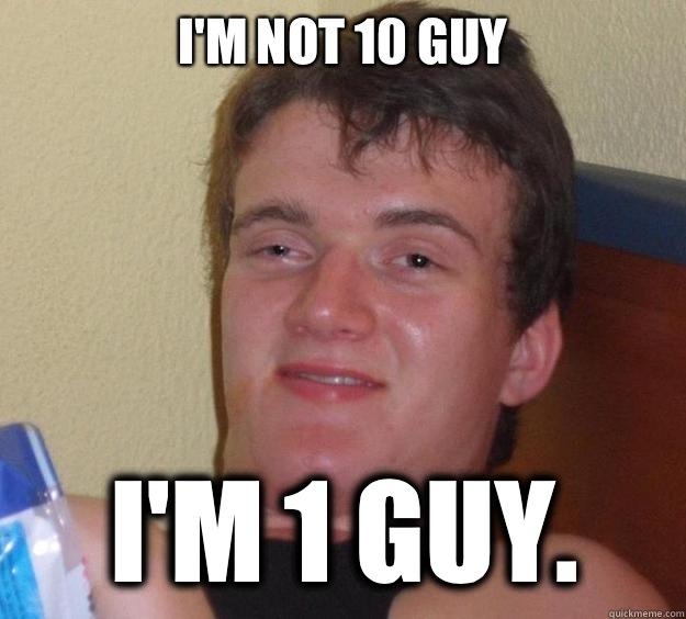 I'm not 10 guy I'm 1 guy.  - I'm not 10 guy I'm 1 guy.   10 Guy