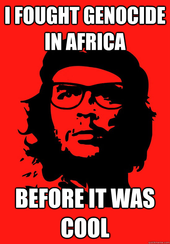 I fought genocide in africa before it was cool - I fought genocide in africa before it was cool  Hipster Che