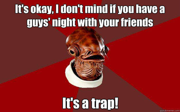 It's okay, I don't mind if you have a guys' night with your friends It's a trap! - It's okay, I don't mind if you have a guys' night with your friends It's a trap!  Admiral Ackbar Relationship Expert