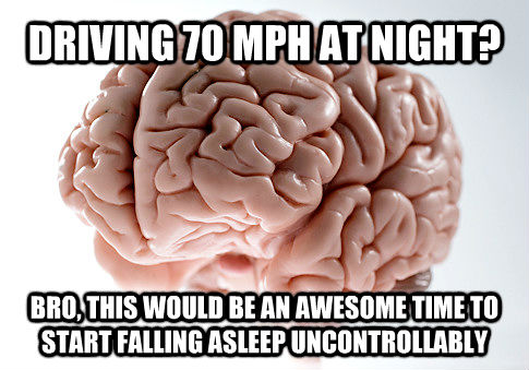 DRIVING 70 MPH AT NIGHT? BRO, THIS WOULD BE AN AWESOME TIME TO START FALLING ASLEEP UNCONTROLLABLY - DRIVING 70 MPH AT NIGHT? BRO, THIS WOULD BE AN AWESOME TIME TO START FALLING ASLEEP UNCONTROLLABLY  Scumbag Brain
