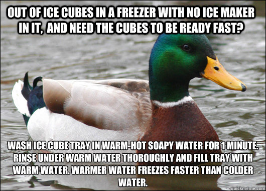 Out of Ice Cubes in a freezer with no ice maker in it,  and need the cubes to be ready fast? Wash Ice cube tray in warm-hot soapy water for 1 minute. Rinse under warm water thoroughly and fill tray with warm water. Warmer water freezes faster than colder  - Out of Ice Cubes in a freezer with no ice maker in it,  and need the cubes to be ready fast? Wash Ice cube tray in warm-hot soapy water for 1 minute. Rinse under warm water thoroughly and fill tray with warm water. Warmer water freezes faster than colder   Actual Advice Mallard