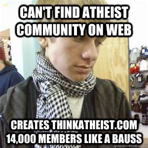 Can't find atheist community on web creates thinkatheist.com 14,000 members like a bauss