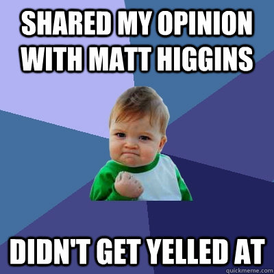 Shared my opinion with Matt Higgins Didn't get yelled at  Success Kid