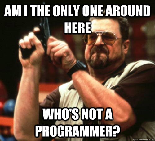 Am i the only one around here Who's not a programmer? - Am i the only one around here Who's not a programmer?  Am I The Only One Around Here