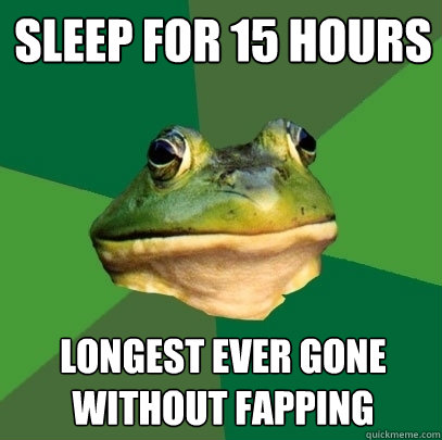 sleep for 15 hours longest ever gone without fapping - sleep for 15 hours longest ever gone without fapping  Foul Bachelor Frog
