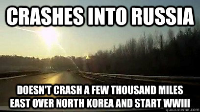 Crashes into Russia Doesn't crash a few thousand miles east over North Korea and start WWIII - Crashes into Russia Doesn't crash a few thousand miles east over North Korea and start WWIII  Good Guy Meteor
