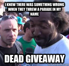 I knew there was something wrong when they threw a parade in my name Dead Giveaway