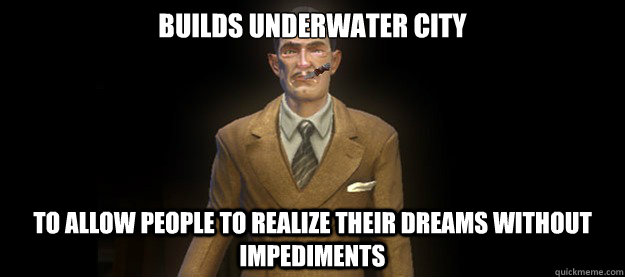 BUILDS UNDERWATER CITY TO ALLOW PEOPLE TO REALIZE THEIR DREAMS WITHOUT IMPEDIMENTS