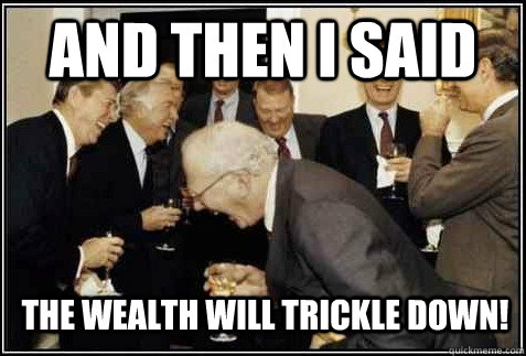 and then i said the wealth will trickle down!