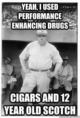 Yeah, i used performance enhancing drugs Cigars and 12 year old scotch - Yeah, i used performance enhancing drugs Cigars and 12 year old scotch  Ruth bad