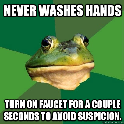 Never washes hands turn on faucet for a couple seconds to avoid suspicion. - Never washes hands turn on faucet for a couple seconds to avoid suspicion.  Foul Bachelor Frog