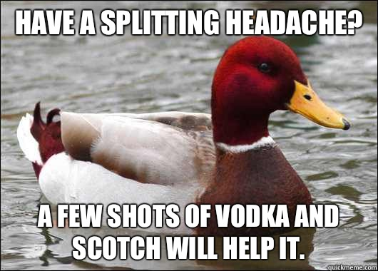 Have a splitting headache? A few shots of vodka and scotch will help it. - Have a splitting headache? A few shots of vodka and scotch will help it.  Malicious Advice Mallard