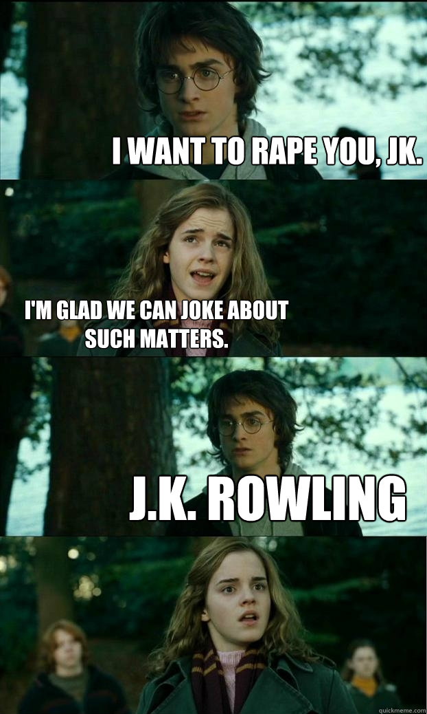 I want to rape you, JK.  I'm glad we can joke about such matters. J.K. Rowling - I want to rape you, JK.  I'm glad we can joke about such matters. J.K. Rowling  Horny Harry