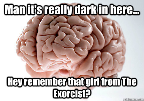 Man it's really dark in here... Hey remember that girl from The Exorcist?  - Man it's really dark in here... Hey remember that girl from The Exorcist?   Scumbag Brain