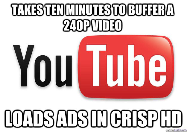 Takes ten minutes to buffer a 240p video Loads ads in crisp HD