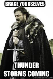 Brace Yourselves Thunder storms coming - Brace Yourselves Thunder storms coming  Brace Yourselves
