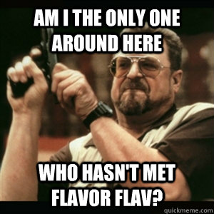 Am i the only one around here who hasn't met Flavor Flav? - Am i the only one around here who hasn't met Flavor Flav?  Am I The Only One Round Here