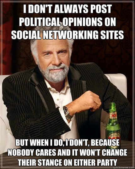 I don't always post political opinions on social networking sites but when i do, i don't, because nobody cares and it won't change their stance on either party - I don't always post political opinions on social networking sites but when i do, i don't, because nobody cares and it won't change their stance on either party  Most Interesting Man