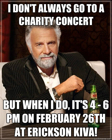I don't always go to a charity concert but when I do, it's 4 - 6 pm on February 26th at Erickson Kiva! - I don't always go to a charity concert but when I do, it's 4 - 6 pm on February 26th at Erickson Kiva!  The Most Interesting Man In The World