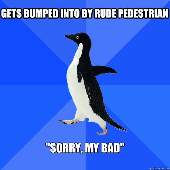 Gets bumped into by rude pedestrian
