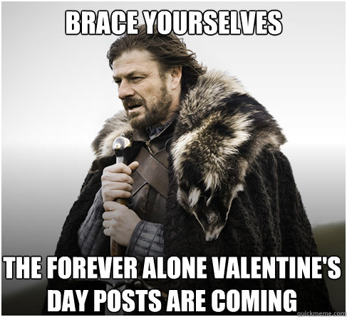 Brace Yourselves The FOREVER ALONE VALENTINE'S DAY POSTS ARE COMING - Brace Yourselves The FOREVER ALONE VALENTINE'S DAY POSTS ARE COMING  boromirkimjong