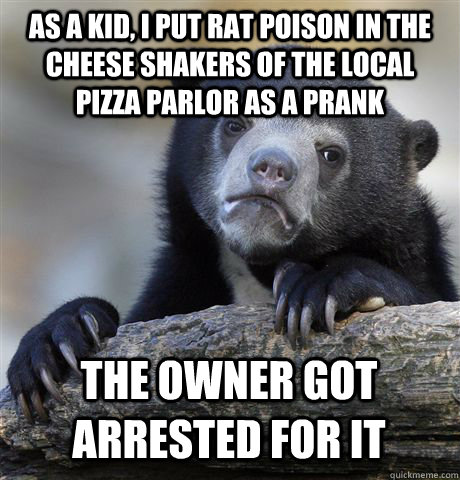 AS A KID, I PUT RAT POISON IN THE CHEESE SHAKERS OF THE LOCAL PIZZA PARLOR AS A PRANK THE OWNER GOT ARRESTED FOR IT - AS A KID, I PUT RAT POISON IN THE CHEESE SHAKERS OF THE LOCAL PIZZA PARLOR AS A PRANK THE OWNER GOT ARRESTED FOR IT  Confession Bear
