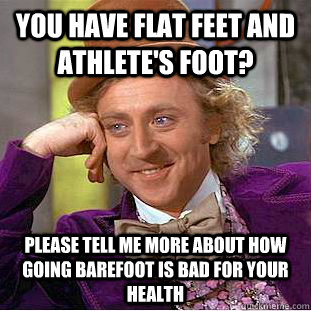 You have flat feet and athlete's foot? please tell me more about how going barefoot is bad for your health - You have flat feet and athlete's foot? please tell me more about how going barefoot is bad for your health  Condescending Wonka