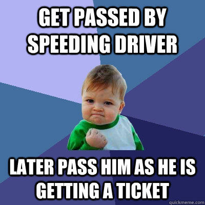 get passed by speeding driver later pass him as he is getting a ticket - get passed by speeding driver later pass him as he is getting a ticket  Success Kid
