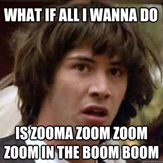 9a671ae897f75e9ed208e06c236ee2f18cd60de9d0d16fde465bb0cce8f9e8c2 what if all i wanna do is zooma zoom zoom zoom in the boom boom