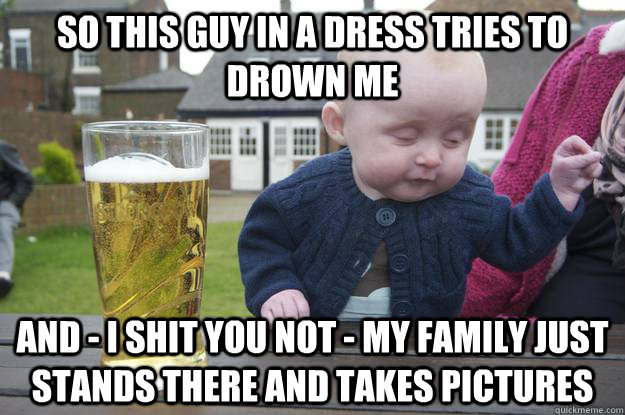 So this guy in a dress tries to drown me And - I shit you not - My family just stands there and takes pictures  - So this guy in a dress tries to drown me And - I shit you not - My family just stands there and takes pictures   drunk baby
