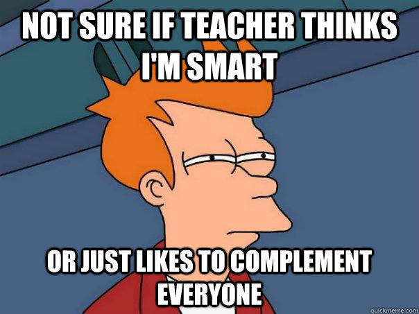 Not sure if teacher thinks i'm smart or just likes to complement everyone - Not sure if teacher thinks i'm smart or just likes to complement everyone  Futurama Fry