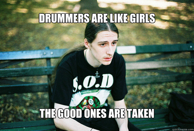 Drummers are like girls The good ones are taken - Drummers are like girls The good ones are taken  FirstWorldMetalProblems