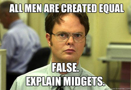 All men are created equal FALSE.   explain midgets. - All men are created equal FALSE.   explain midgets.  Schrute
