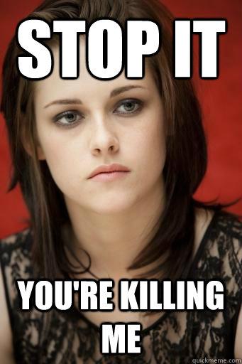 Stop it You're killing me  Kristen Stewart