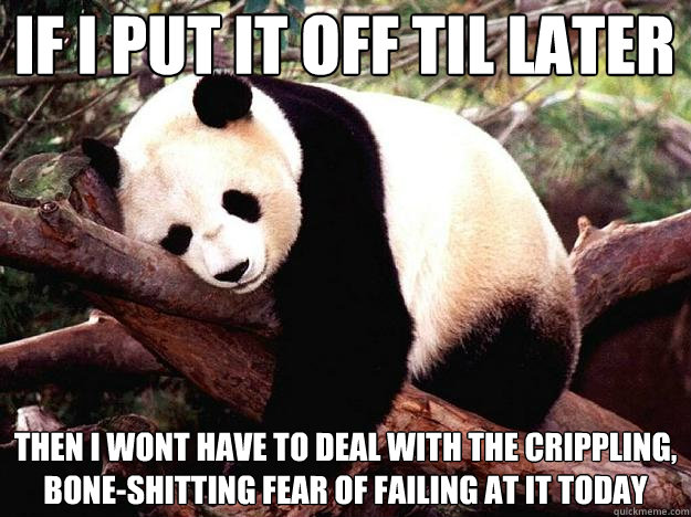 IF I PUT IT OFF TIL LATER THEN I WONT HAVE TO DEAL WITH THE CRIPPLING, BONE-SHITTING FEAR OF FAILING AT IT TODAY - IF I PUT IT OFF TIL LATER THEN I WONT HAVE TO DEAL WITH THE CRIPPLING, BONE-SHITTING FEAR OF FAILING AT IT TODAY  Procrastination Panda