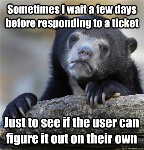 Sometimes I wait a few days before responding to a ticket Just to see if the user can figure it out on their own - Sometimes I wait a few days before responding to a ticket Just to see if the user can figure it out on their own  Confession Bear