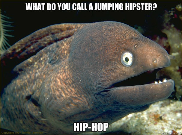 What do you call a jumping hipster? Hip-Hop - What do you call a jumping hipster? Hip-Hop  Bad Joke Eel