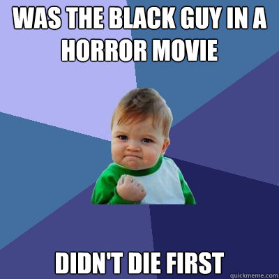 Was the black guy in a horror movie Didn't die first - Was the black guy in a horror movie Didn't die first  Success Kid