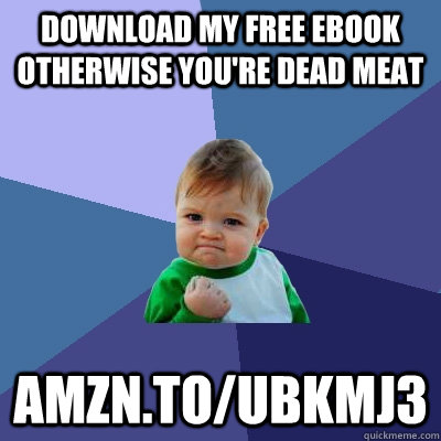 Download my free ebook otherwise you're dead meat amzn.to/Ubkmj3 - Download my free ebook otherwise you're dead meat amzn.to/Ubkmj3  Success Kid