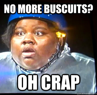 no more buscuits? oh crap