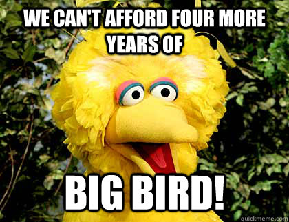 We Can't afford four more years of Big Bird!  Big Bird Fired