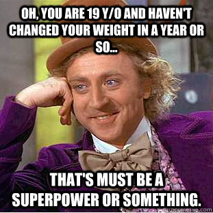 oh, you are 19 y/o and haven't changed your weight in a year or so... that's must be a superpower or something. - oh, you are 19 y/o and haven't changed your weight in a year or so... that's must be a superpower or something.  Condescending Wonka