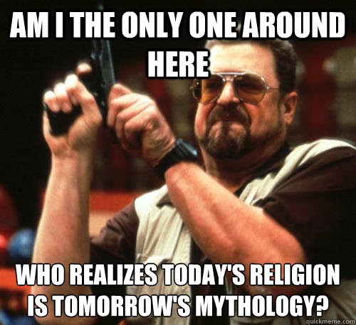 Am i the only one around here WHO REALIZES TODAY'S RELIGION IS TOMORROW'S MYTHOLOGY? - Am i the only one around here WHO REALIZES TODAY'S RELIGION IS TOMORROW'S MYTHOLOGY?  Am I The Only One Around Here