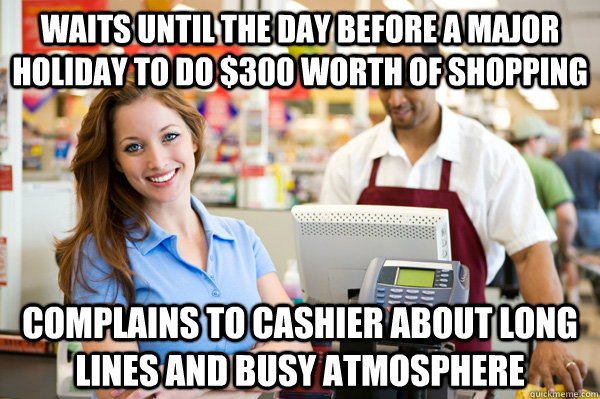 WAITS UNTIL THE DAY BEFORE A MAJOR HOLIDAY TO DO $300 WORTH OF SHOPPING COMPLAINS TO CASHIER ABOUT LONG LINES AND BUSY ATMOSPHERE - WAITS UNTIL THE DAY BEFORE A MAJOR HOLIDAY TO DO $300 WORTH OF SHOPPING COMPLAINS TO CASHIER ABOUT LONG LINES AND BUSY ATMOSPHERE  Misc