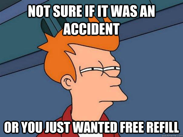 Not sure if it was an accident Or you just wanted free refill - Not sure if it was an accident Or you just wanted free refill  Futurama Fry