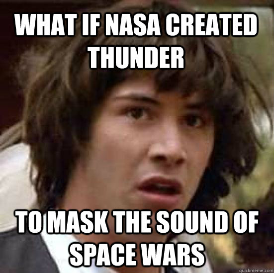 What if nasa created thunder to mask the sound of space wars - What if nasa created thunder to mask the sound of space wars  conspiracy keanu
