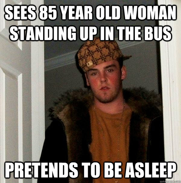 sees 85 year old woman standing up in the bus pretends to be asleep - sees 85 year old woman standing up in the bus pretends to be asleep  Scumbag Steve