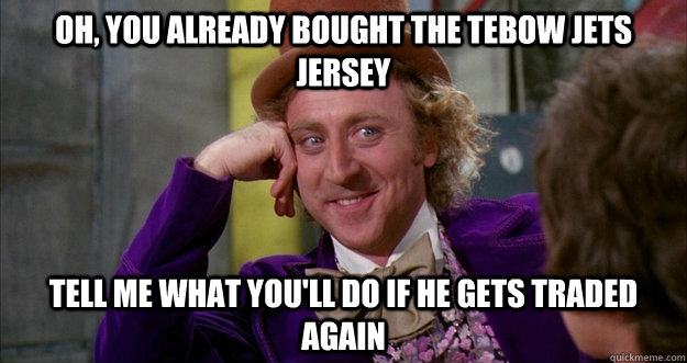 oh, You already bought the Tebow Jets jersey tell me what you'll do if he gets traded again