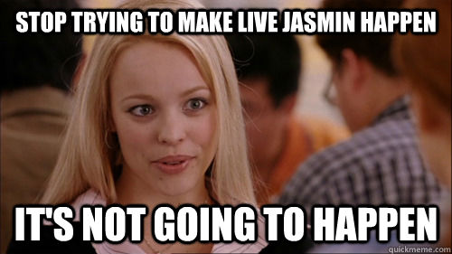 Stop trying to make live jasmin happen it's not going to happen